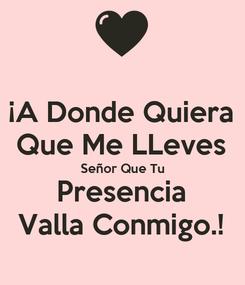 Poster: ¡A Donde Quiera Que Me LLeves Señor Que Tu Presencia Valla Conmigo.!