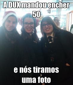 Poster: A DUX mandou encher 50 e nós tiramos uma foto