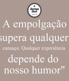 """Poster: A empolgação supera qualquer  cansaço. Qualquer experiência  depende do  nosso humor"""""""