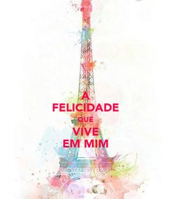 Poster: A FELICIDADE QUE VIVE EM MIM