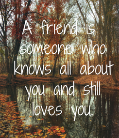 Poster: A friend is  someone who  knows all about  you and still  loves you.