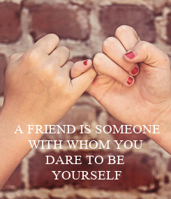 Poster: A FRIEND IS SOMEONE WITH WHOM YOU  DARE TO BE  YOURSELF