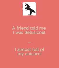 Poster: A friend told me  I was delusional. ... I almost fell of my unicorn!