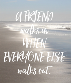 Poster: A FRIEND walks in WHEN EVERYONE ELSE walks out.