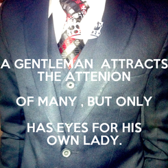 Poster: A GENTLEMAN  ATTRACTS THE ATTENION OF MANY , BUT ONLY  HAS EYES FOR HIS  OWN LADY.