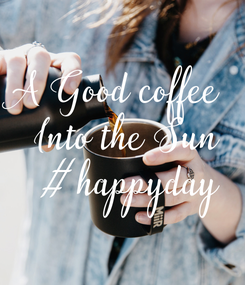 Poster: A Good coffee Into the Sun #happyday