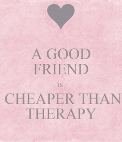Poster: A GOOD FRIEND is   CHEAPER THAN THERAPY