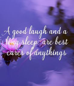 Poster: A good laugh and a  long sleep  are best  cures of anythings
