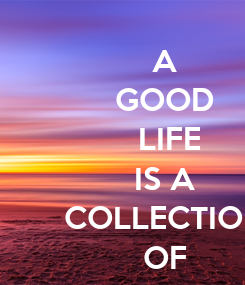 Poster: A GOOD  LIFE IS A COLLECTION OF HAPPY MOMENTS