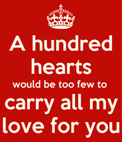 Poster: A hundred hearts would be too few to  carry all my love for you