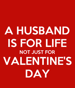 Poster: A HUSBAND IS FOR LIFE NOT JUST FOR VALENTINE'S DAY