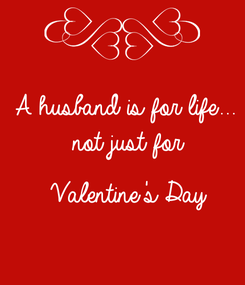 Poster: A husband is for life...   not just for    Valentine's Day
