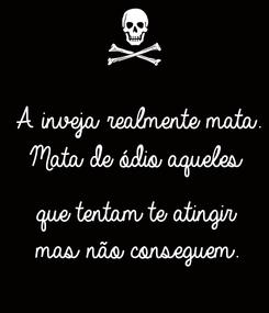 Poster: A inveja realmente mata. Mata de ódio aqueles   que tentam te atingir mas não conseguem.