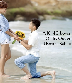 Poster: A KING bows Down  TO His Queen ..  :Usman_BabLu