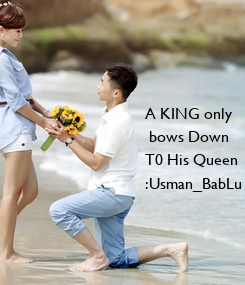 Poster: A KING only  bows Down  T0 His Queen   :Usman_BabLu