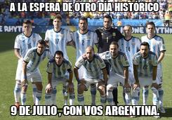 Poster: A LA ESPERA DE OTRO DÍA HISTÓRICO  9 DE JULIO , CON VOS ARGENTINA.