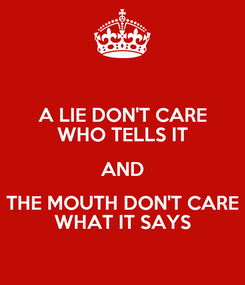 Poster: A LIE DON'T CARE WHO TELLS IT AND THE MOUTH DON'T CARE WHAT IT SAYS