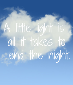 Poster: A little light is  all it takes to  end the night.
