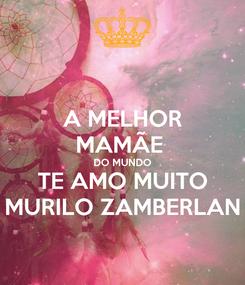Poster: A MELHOR MAMÃE  DO MUNDO TE AMO MUITO MURILO ZAMBERLAN