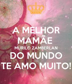 Poster: A MELHOR MAMÃE  MURILO ZAMBERLAN DO MUNDO TE AMO MUITO!