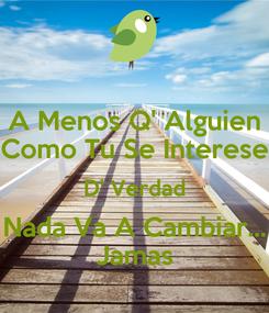 Poster: A Menos Q' Alguien Como Tu Se Interese D' Verdad Nada Va A Cambiar... Jamas