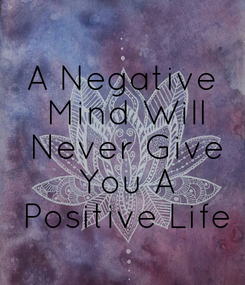 Poster: A Negative  Mind Will  Never Give  You A  Positive Life