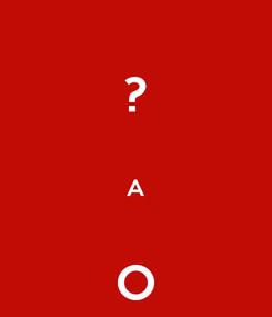 Poster: ?  A  O