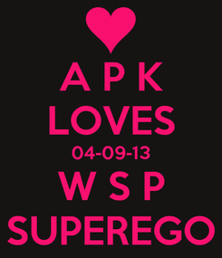 Poster: A P K LOVES 04-09-13 W S P SUPEREGO