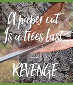 Poster: A paper cut Is a trees last ... REVENGE
