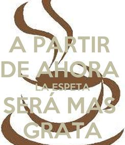 Poster: A PARTIR  DE AHORA  LA ESPETA SERÁ MAS  GRATA
