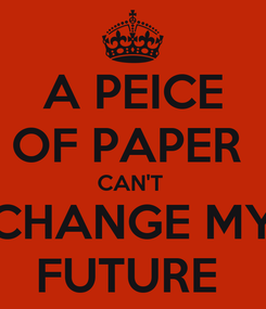 Poster: A PEICE OF PAPER  CAN'T  CHANGE MY FUTURE
