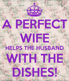 Poster: A PERFECT WIFE HELPS THE HUSBAND WITH THE DISHES!