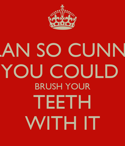Poster: A PLAN SO CUNNING YOU COULD  BRUSH YOUR TEETH WITH IT