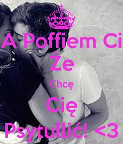 Poster: A Poffiem Ci Że Chcę Cię Psytullić! <3