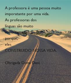 Poster: A professora é uma pessoa muito  imporatante por uma vida. As professoras dos línguas são muito importantes porque, eles  CONSTRUIDO NOSSA VIDA.  Obrigada Dona Dani