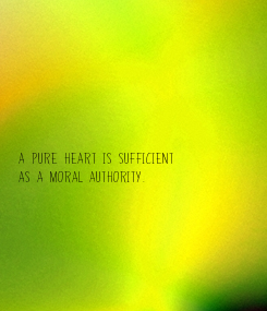 Poster:        A pure heart is sufficient as a moral authority.