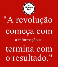 """Poster: """"A revolução  começa com a informação e   termina com o resultado."""""""