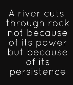 Poster: A river cuts  through rock  not because  of its power  but because  of its  persistence