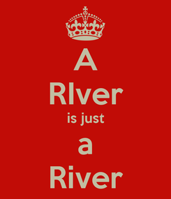 Poster: A RIver is just a River