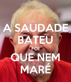 Poster: A SAUDADE BATEU FOI QUE NEM MARÉ