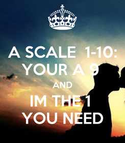 Poster: A SCALE  1-10: YOUR A 9  AND IM THE 1  YOU NEED