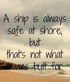 Poster: A ship is always safe at shore,  but  that's not what it was built for