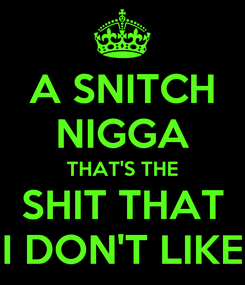 Poster: A SNITCH NIGGA THAT'S THE SHIT THAT I DON'T LIKE
