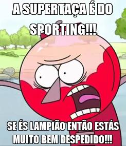 Poster: A SUPERTAÇA É DO SPORTING!!! SE ÉS LAMPIÃO ENTÃO ESTÁS MUITO BEM DESPEDIDO!!!