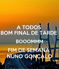 Poster: A TODOS  BOM FINAL DE TARDE  BOOOMMM FIM DE SEMANA  NUNO GONÇALO
