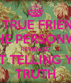 Poster: A TRUE FRIEND IS THE PERSONWHO REVIEWED AND NOT TELLING YOU  THE TRUTH
