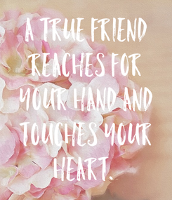 Poster: A true friend reaches for your hand and touches your heart.