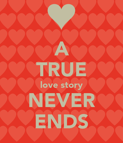 Poster:  A  TRUE love story NEVER ENDS