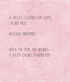 Poster: A veces cierro los ojos,  y no veo.  Nicolas Maduro   Vota ya por tus memes  y keep calms favoritos!
