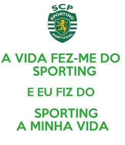 Poster: A VIDA FEZ-ME DO   SPORTING E EU FIZ DO    SPORTING A MINHA VIDA